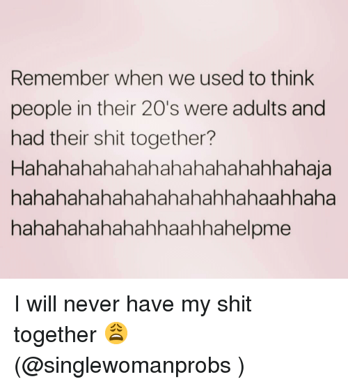 Shit, Girl Memes, and Never: Remember when we used to think  people in their 20's were adults and  had their shit together?  Hahahahahahahahahahahahhahaja  hahahahahahahahahahhahaahhaha  hahahahahahahhaahhahelpme I will never have my shit together 😩 (@singlewomanprobs )
