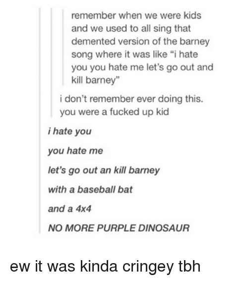 """Barney, Baseball, and Dinosaur: remember when we were kids  and we  used to all sing that  demented version of the barney  song where it was like """"i hate  you you hate me let's go out and  kill barney""""  i don't remember ever doing this.  you were a fucked up kid  i hate you  you hate me  let's go out an kill barney  with a baseball bat  and a 4x4  NO MORE PURPLE DINOSAUR ew it was kinda cringey tbh"""