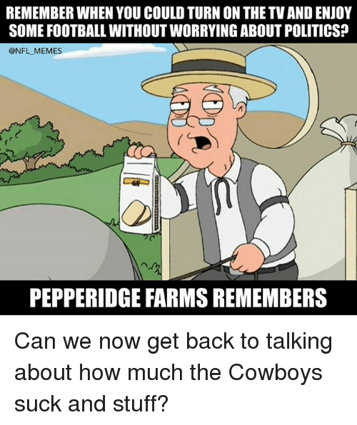 Dallas Cowboys, Football, and Memes: REMEMBER WHEN YOU COULD TURN ON THE TV AND ENJOY  SOME FOOTBALL WITHOUT WORRYING ABOUT POLITICS?  @NFL MEMES  PEPPERIDGE FARMS REMEMBERS Can we now get back to talking about how much the Cowboys suck and stuff?