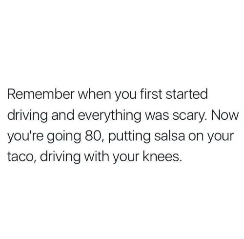 Driving, Salsa, and First: Remember when you first started  driving and everything was scary. Now  you're going 80, putting salsa on your  taco, driving with your knees.