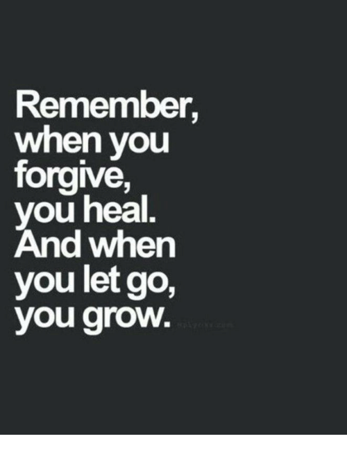 Grow, Remember, and You: Remember,  when you  forgive,  you heal,  And wher  you let go,  you groW.