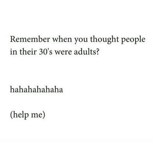 Help, Thought, and Remember: Remember when you thought people  in their 30's were adults?  hahahahahaha  (help me)