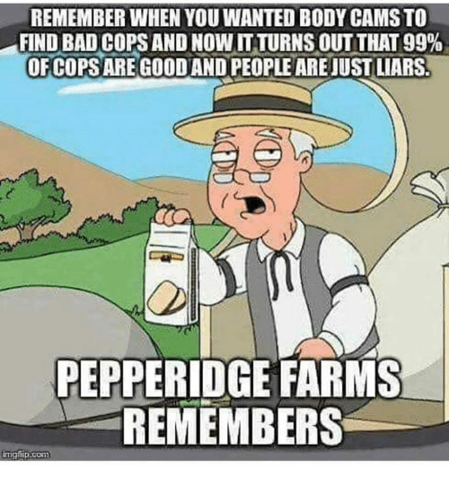 Bad, Memes, and Bad Cops: REMEMBER WHEN YOU WANTED BODY CAMS TO  FIND BAD COPS AND NOW IT TURNS OUT THAT 99%  OFCOPS ARE GOODAND PEOPLE ARE JUST LIARS  PEPPERIDGE FARMS  REMEMBERS  mgip.com