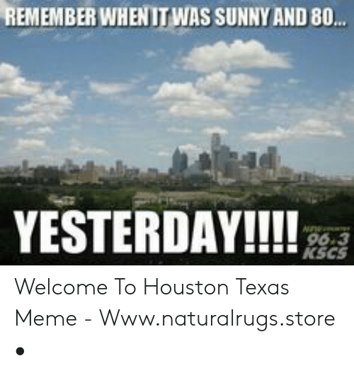 Texas Meme: REMEMBER WHENIT WAS SUNNY AND 8..  YESTERDAY!!!  96.3  KSCS Welcome To Houston Texas Meme - Www.naturalrugs.store •