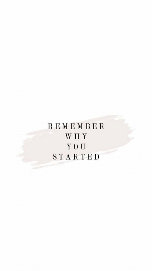 Why, Remember, and You: REMEMBER  WHY  YOU  STARTED