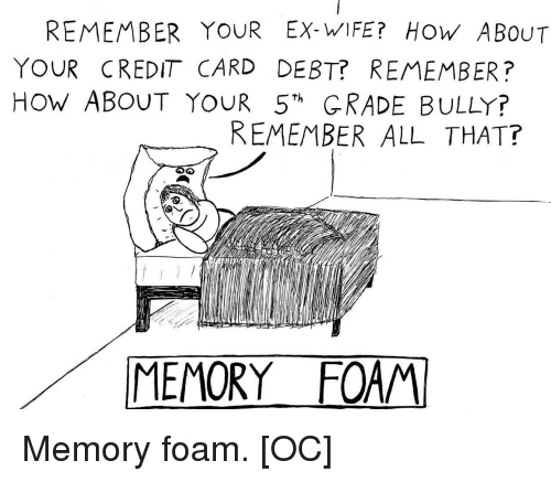 """Wife, All That, and How: REMEMBER YOUR EX-WIFE? HOW ABOUT  YOUR CREDIT CARD DEBT? REMEMBER?  HoW ABOUT YOUR 5""""h GRADE BULLY?  REMEMBER ALL THAT?  MEMORY FOAM Memory foam. [OC]"""