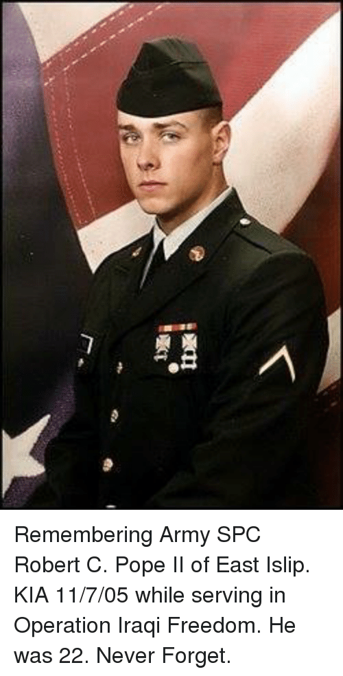 Memes, Pope Francis, and Army: Remembering Army SPC Robert C. Pope II of East Islip. KIA 11/7/05 while serving in Operation Iraqi Freedom. He was 22. Never Forget.