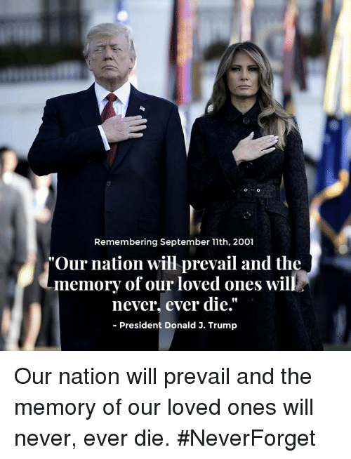 "Trump, Nationalism, and Never: Remembering September 11th, 2001  ""Our nation will prevail and the  never, ever die.""  90  memory of our loved ones will  President Donald 3. Trump Our nation will prevail and the memory of our loved ones will never, ever die. #NeverForget"