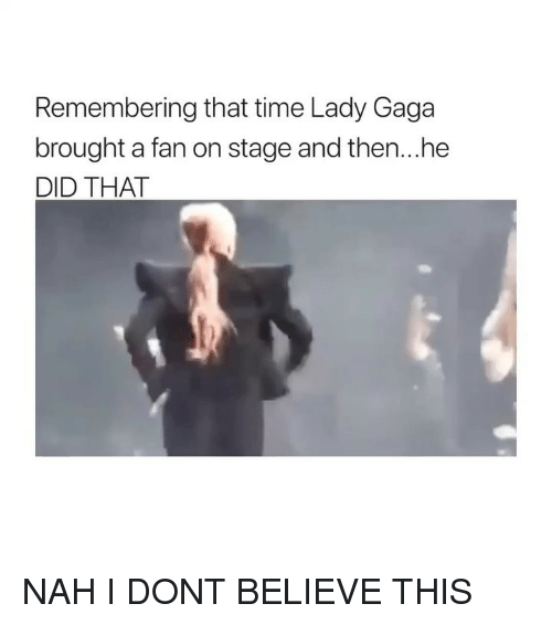 Lady Gaga, Time, and Girl Memes: Remembering that time Lady Gaga  brought a fan on stage and then...he  DID THAT NAH I DONT BELIEVE THIS