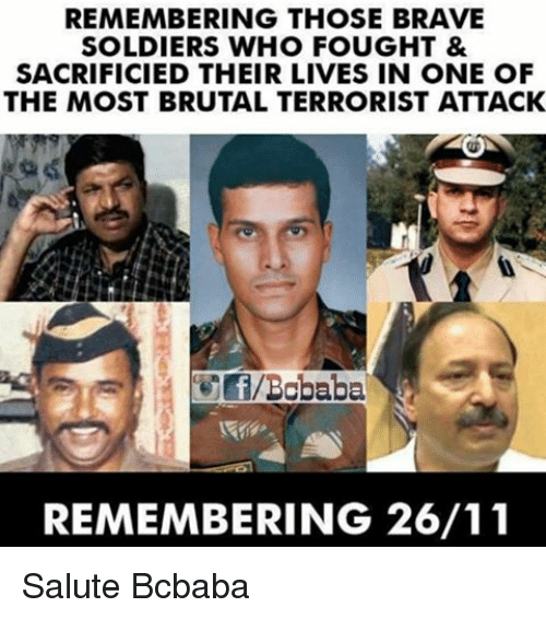memes: REMEMBERING THOSE BRAVE  SOLDIERS WHO FOUGHT &  SACRIFICIED THEIR LIVES IN ONE OF  THE MOST BRUTAL TERRORIST ATTACK  REMEMBERING 26/11 Salute Bcbaba