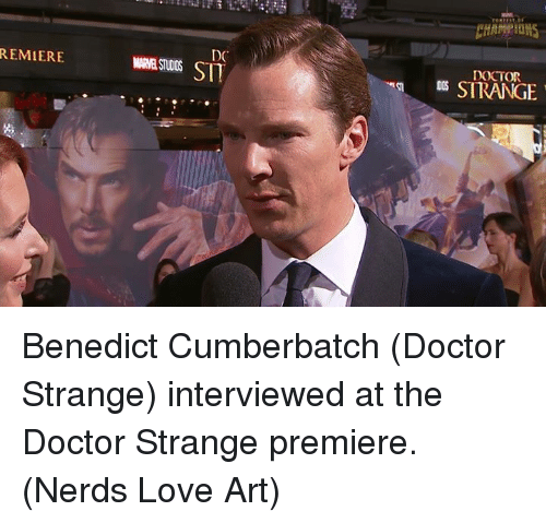 Doctor, Love, and Memes: REMIERE  DO  SIT  DOCTOR  a STRANGE Benedict Cumberbatch (Doctor Strange) interviewed at the Doctor Strange premiere.  (Nerds Love Art)