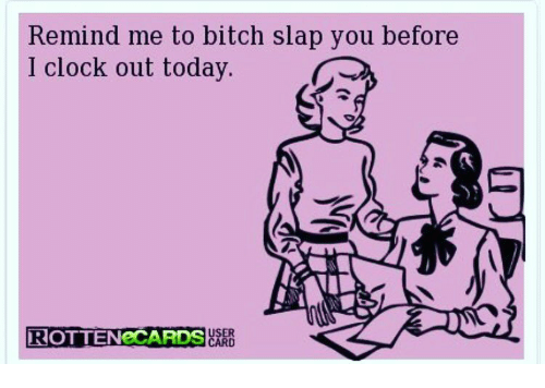Memes, 🤖, and Slap: Remind me to bitch slap you before  I clock out today.  ROTTENeCARDS