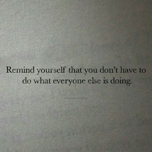 You, What, and Remind: Remind yourself that you don't have to  do what everyone else is doing,