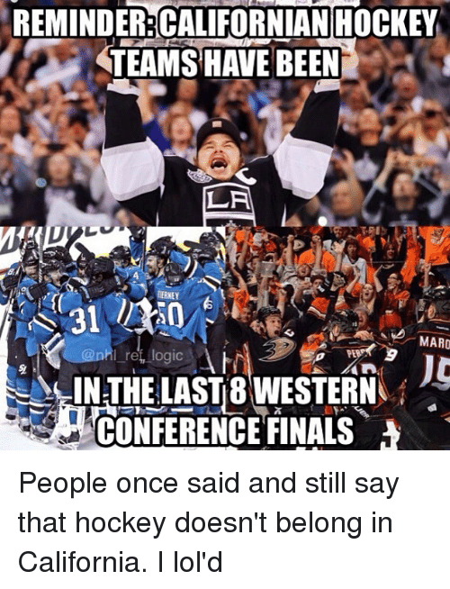 Finals, Hockey, and Memes: REMINDER:CALIFORNIAN HOCKEY  TEAMS HAVE BEEN  LA  RERNEY  MARO  IN THE LASTB WESTERN  CONFERENCE FINALS People once said and still say that hockey doesn't belong in California. I lol'd