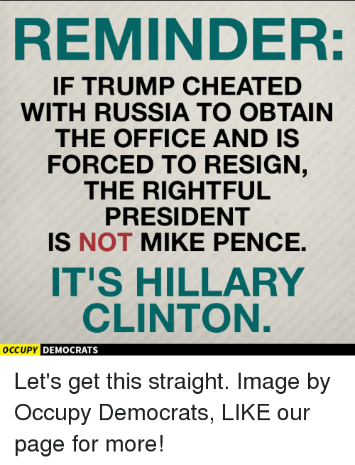 Resignated: REMINDER:  IF TRUMP CHEATED  WITH RUSSIA TO OBTAIN  THE OFFICE AND IS  FORCED TO RESIGN  THE RIGHTFUL  PRESIDENT  IS NOT MIKE PENCE.  IT'S HILLARY  CLINTON.  occupy DEMOCRATS Let's get this straight.  Image by Occupy Democrats, LIKE our page for more!