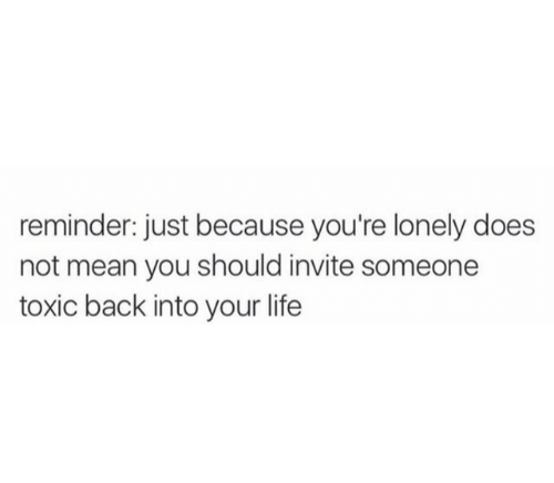 Life, Mean, and Back: reminder: just because you're lonely does  not mean you should invite someone  toxic back into your life