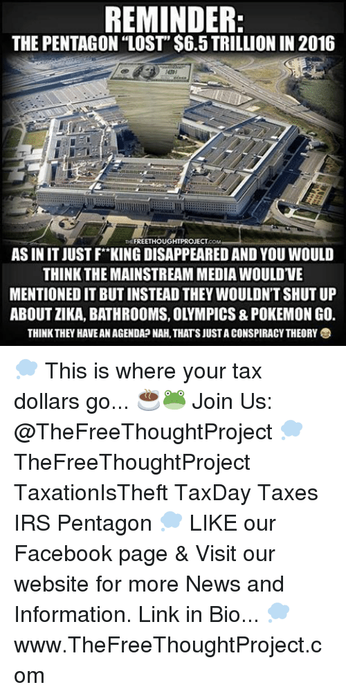 "Facebook, Irs, and Memes: REMINDER:  THE PENTAGON ""LOST""$6.5 TRILLION IN 2016  FREETHOUGHTPROJECT  AS IN IT JUSTF KING DISAPPEARED AND YOU WOULD  THINK THE MAINSTREAM MEDIAWOULDVE  MENTIONED IT BUT INSTEAD THEY WOULDN'T SHUT UP  ABOUTZIKA, BATHROOMS, OLYMPICS & POKEMON GO.  THINK THEY HAVEAN AGENDA NAH.THATSJUSTACONSPIRACYTHEORYO 💭 This is where your tax dollars go... ☕️🐸 Join Us: @TheFreeThoughtProject 💭 TheFreeThoughtProject TaxationIsTheft TaxDay Taxes IRS Pentagon 💭 LIKE our Facebook page & Visit our website for more News and Information. Link in Bio... 💭 www.TheFreeThoughtProject.com"