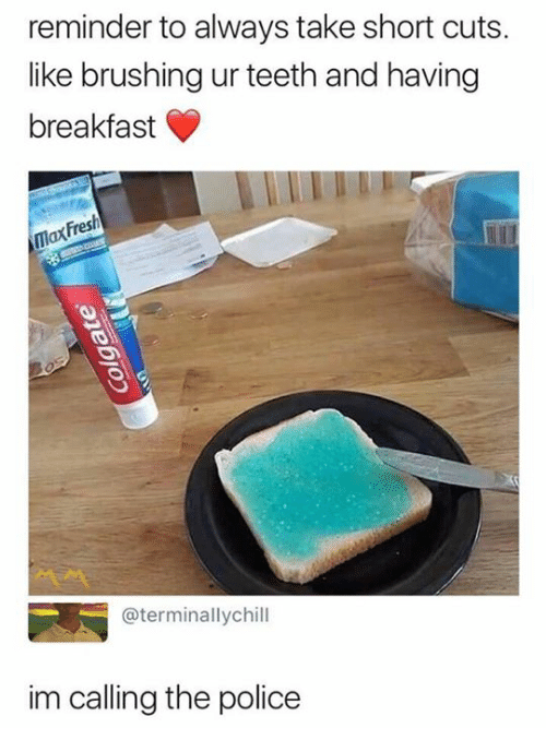 Police, Breakfast, and Lax: reminder to always take short cuts.  like brushing ur teeth and having  breakfast  Fres  lax  @terminallychill  im calling the police