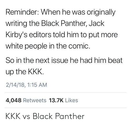 18 1: Reminder: When he was originally  writing the Black Panther, Jack  Kirby's editors told him to put more  white people in the comic.  So in the next issue he had him beat  up the KKK  2/14/18, 1:15 AM  4,048 Retweets 13.7K Likes KKK vs Black Panther