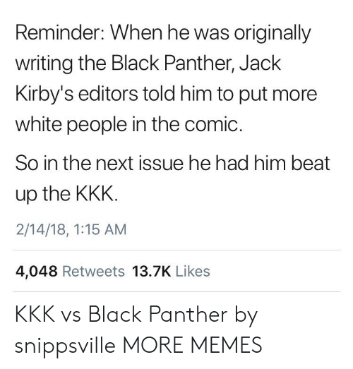 18 1: Reminder: When he was originally  writing the Black Panther, Jack  Kirby's editors told him to put more  white people in the comic.  So in the next issue he had him beat  up the KKK  2/14/18, 1:15 AM  4,048 Retweets 13.7K Likes KKK vs Black Panther by snippsville MORE MEMES