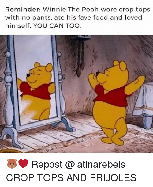 Pantsing: Reminder: Winnie The Pooh wore crop tops  with no pants, ate his fave food and loved  himself. YOU CAN TOO 🐻❤ Repost @latinarebels ・・・ CROP TOPS AND FRIJOLES