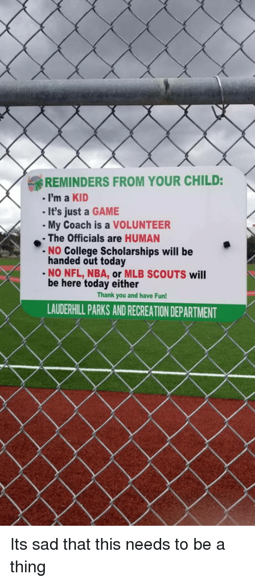College, Mlb, and Nba: REMINDERS FROM YOUR CHILD:  -i'm a KID  - It's just a GAME  My Coach is a VOLUNTEER  - The Officials are HUMAN  No College Scholarships will be  handed out today  - NO NFL, NBA, or MLB SCOUTS will  be here today either  Thank you and have Fun!  LAUDERHILL PARKS AND RECREATION DEPARTMENT Its sad that this needs to be a thing