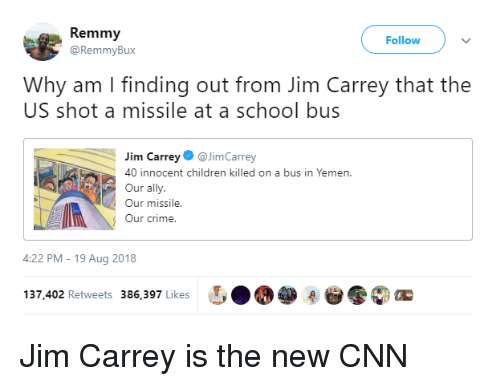 yemen: Remmy  @RemmyBux  Follow  Why am I finding out from Jim Carrey that the  US shot a missile at a school bus  im CarreyJimCarrey  40 innocent children killed on a bus in Yemen.  Our ally.  Our missile  Our crime.  4:22 PM-19 Aug 2018  137,402 Retweets 386,397 Likes Jim Carrey is the new CNN