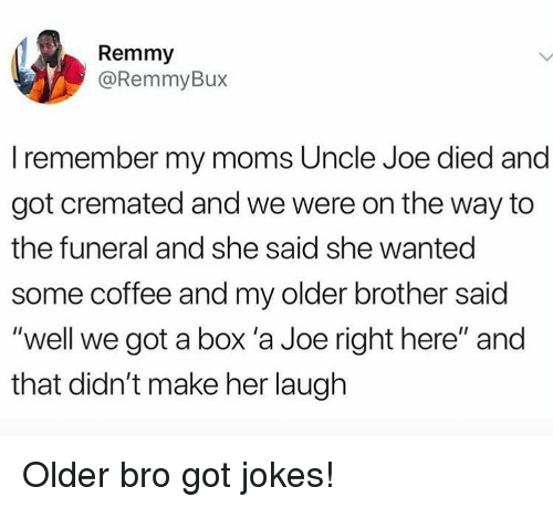 "Memes, Moms, and Coffee: Remmy  @RemmyBux  I remember my moms Uncle Joe died and  got cremated and we were on the way to  the funeral and she said she wanted  some coffee and my older brother said  ""well we got a box 'a Joe right here"" and  that didn't make her laugh Older bro got jokes!"