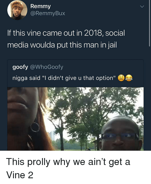 """Jail, Memes, and Social Media: Remmy  @RemmyBux  If this vine came out in 2018, social  media woulda put this man in jail  goofy @WhoGoofy  nigga said """"I didn't give u that option"""" This prolly why we ain't get a Vine 2"""