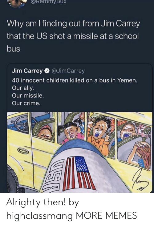 yemen: RemmyBux  Why am I finding out from Jim Carrey  that the US shot a missile at a school  bus  Jim Carrey @JimCarrey  40 innocent children killed on a bus in Yemen.  Our ally.  Our missile.  Our crime. Alrighty then! by highclassmang MORE MEMES