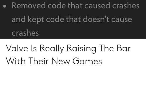 Games, Valve, and Code: Removed code that caused crashes  and kept code that doesn't cause  crashes Valve Is Really Raising The Bar With Their New Games