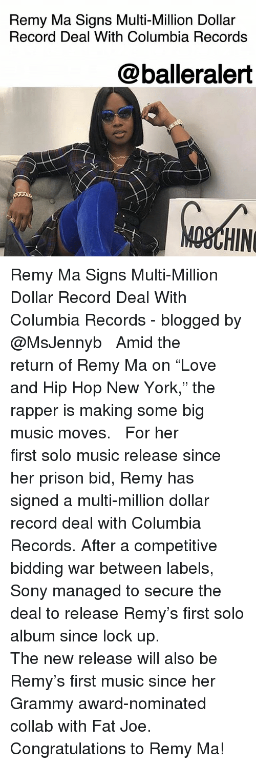 "Fat Joe, Memes, and Music: Remy Ma Signs Multi-Million Dollar  Record Deal With Columbia Records  @balleralert  OSCHIN Remy Ma Signs Multi-Million Dollar Record Deal With Columbia Records - blogged by @MsJennyb ⠀⠀⠀⠀⠀⠀⠀ ⠀⠀⠀⠀⠀⠀⠀ Amid the return of Remy Ma on ""Love and Hip Hop New York,"" the rapper is making some big music moves. ⠀⠀⠀⠀⠀⠀⠀ ⠀⠀⠀⠀⠀⠀⠀ For her first solo music release since her prison bid, Remy has signed a multi-million dollar record deal with Columbia Records. After a competitive bidding war between labels, Sony managed to secure the deal to release Remy's first solo album since lock up. ⠀⠀⠀⠀⠀⠀⠀ ⠀⠀⠀⠀⠀⠀⠀ The new release will also be Remy's first music since her Grammy award-nominated collab with Fat Joe. ⠀⠀⠀⠀⠀⠀⠀ ⠀⠀⠀⠀⠀⠀⠀ Congratulations to Remy Ma!"