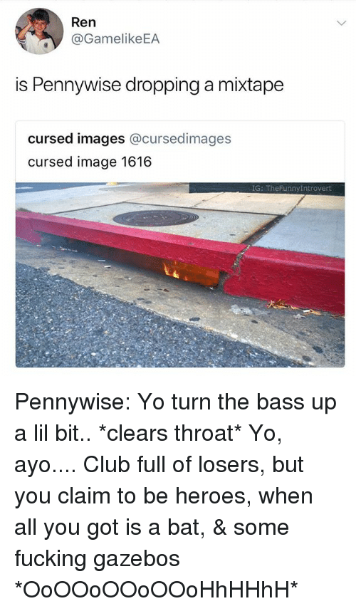 A Mixtape: Ren  @GamelikeEA  is Pennywise dropping a mixtape  cursed images @cursedimages  cursed image 1616  G: TheFunnyIntrovert Pennywise: Yo turn the bass up a lil bit.. *clears throat* Yo, ayo.... Club full of losers, but you claim to be heroes, when all you got is a bat, & some fucking gazebos *OoOOoOOoOOoHhHHhH*‬