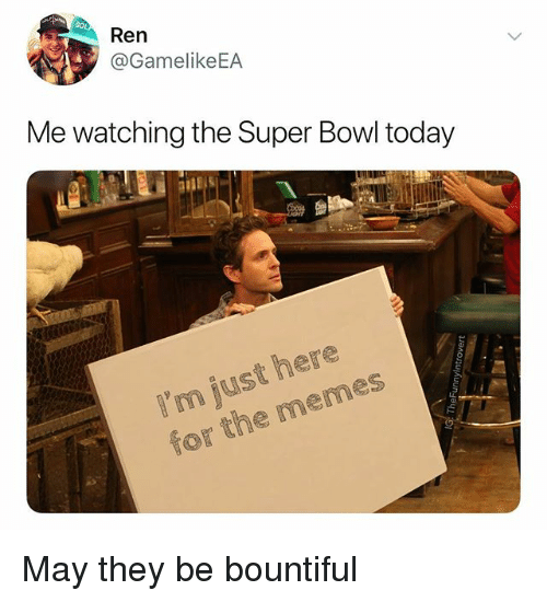 Memes, Super Bowl, and Today: Ren  @GamelikeEA  Me watching the Super Bowl today  I'm just here  for the memes May they be bountiful