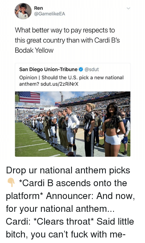 Bitch, National Anthem, and Fuck: Ren  @GamelikeEA  What better way to pay respects to  this great country than with Cardi B's  Bodak Yellow  San Diego Union-Tribuneネ@sdut  Opinion | Should the U.S. pick a new national  anthem? sdut.us/2zRiNrX Drop ur national anthem picks 👇🏼 *Cardi B ascends onto the platform* Announcer: And now, for your national anthem... Cardi: *Clears throat* Said little bitch, you can't fuck with me-