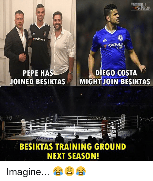 Pepes: RENA  vodafone  PEPE HAS  JOINED BESIKTAS  DIEGO COSTA  MIGHT JOIN BESIKTAS  BESIKTAS TRAINING GROUND  NEXT SEASON! Imagine... 😂😩😂