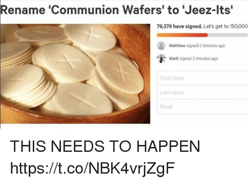 """Funny, Email, and Name: Rename 'Communion Wafers' to 'Jeez-lts""""  79,379 have signed. Let's get to 150,000  Matthew signed 2 minutes ago  i,  Mark signed 2 minutes ago  First name  Last name  Email THIS NEEDS TO HAPPEN https://t.co/NBK4vrjZgF"""