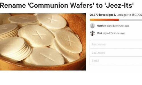 Email, Catholic, and Name: Rename 'Communion Wafers' to Jeez-lts'  79,379 have signed. Let's get to 150,000  Matthew signed 2 minutes ago  i-  Mark signed 2 minutes ago  First name  Last name  Email