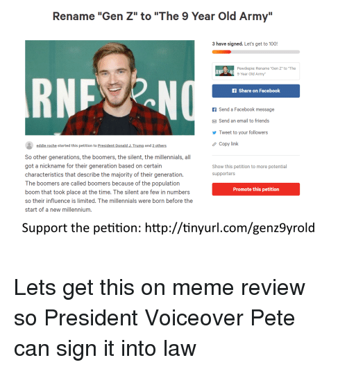 "Anaconda, Facebook, and Friends: Rename ""Gen Z"" to ""The 9 Year Old Army""  3 have signed. Let's get to 100!  Pewdiepie: Rename ""Gen Z"" to ""The  9 Year Old Army""  RN  f Share on Facebook  f Send a Facebook message  Send an email to friends  Tweet to your followers  Copy link  eddie roche started this petition to President Donald J.Trump and 2 others  So other generations, the boomers, the silent, the millennials, all  got a nickname for their generation based on certain  characteristics that describe the majority of their generation.  The boomers are called boomers because of the population  boom that took place at the time. The silent are few in numbers  so their influence is limited. The millennials were born before the  start of a new millennium.  Show this petition to more potential  supporters  Promote this petition  Support the petition: http://tinyurl.com/genz9yrold"