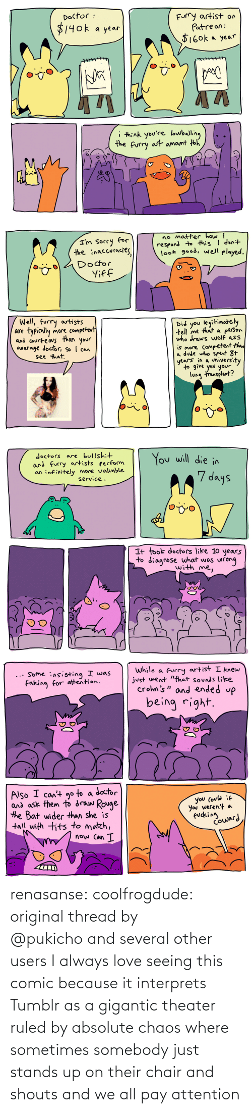 Original: renasanse: coolfrogdude: original thread by @pukicho and several other users I always love seeing this comic because it interprets Tumblr as a gigantic theater ruled by absolute chaos where sometimes somebody just stands up on their chair and shouts and we all pay attention