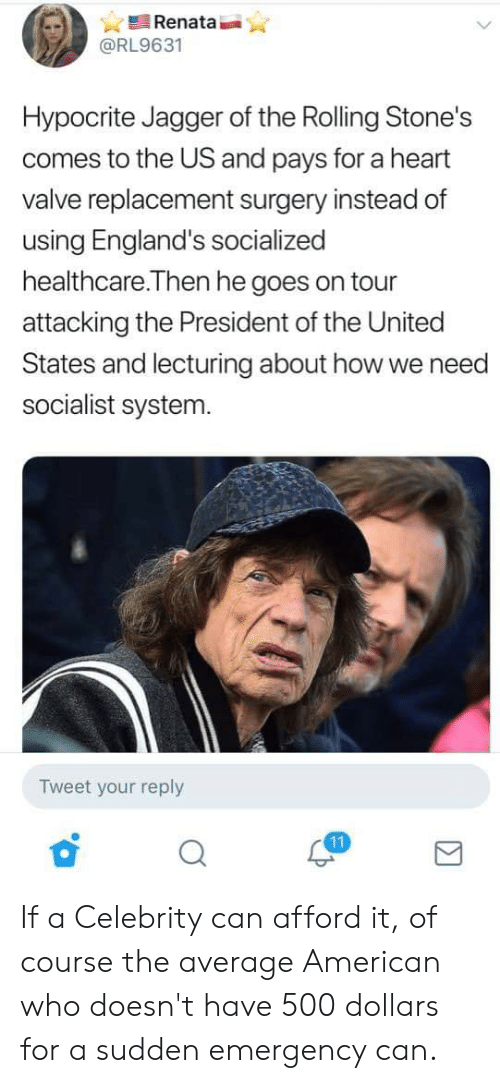 American, Heart, and Hypocrite: Renata  @RL9631  Hypocrite Jagger of the Rolling Stone's  comes to the US and pays for a heart  valve replacement surgery instead of  using England's socialized  healthcare.Then he goes on tour  attacking the President of the United  States and lecturing about how we need  socialist system.  Tweet your reply  11 If a Celebrity can afford it, of course the average American who doesn't have 500 dollars for a sudden emergency can.