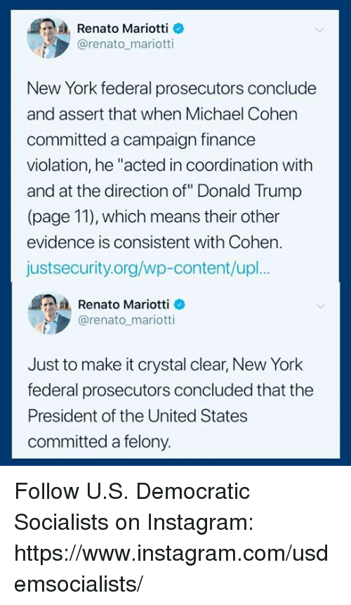 "Donald Trump, Finance, and Instagram: Renato Mariotti o  @renato mariotti  New York federal prosecutors conclude  and assert that when Michael Cohen  committed a campaign finance  violation, he ""acted in coordination with  and at the direction of"" Donald Trump  (page 11), which means their other  evidence is consistent with Cohen.  justsecurity.org/wp-content/upl.  Renato Mariotti e  @renato mariotti  Just to make it crystal clear, New York  federal prosecutors concluded that the  President of the United States  committed a felony. Follow U.S. Democratic Socialists​ on Instagram: https://www.instagram.com/usdemsocialists/"