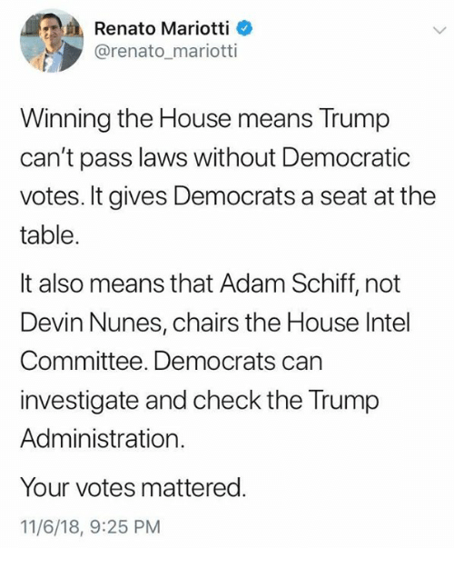 House, Intel, and Trump: Renato Mariotti  @renato_mariotti  Winning the House means Trump  can't pass laws without Democratic  votes. It gives Democrats a seat at the  table.  It also means that Adam Schiff, not  Devin Nunes, chairs the House Intel  Committee. Democrats can  investigate and check the Trump  Administration.  Your votes mattered.  11/6/18, 9:25 PM