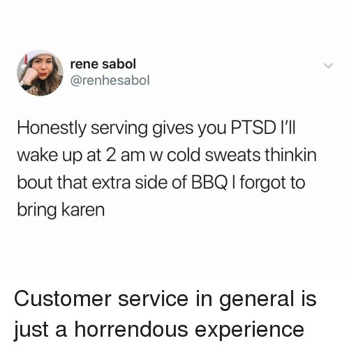 Dank Memes, Cold, and Experience: rene sabol  @renhesabol  Honestly serving gives you PTSD I'I  wake up at 2 am w cold sweats thinkin  bout that extra side of BBQ l forgot to  bring karern Customer service in general is just a horrendous experience