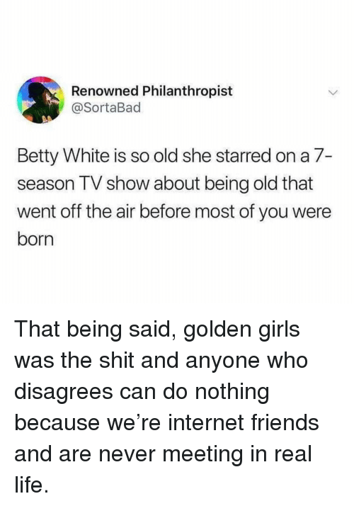 starred: Renowned Philanthropist  @SortaBad  Betty White is so old she starred on a 7-  season TV show about being old that  went off the air before most of you were  born That being said, golden girls was the shit and anyone who disagrees can do nothing because we're internet friends and are never meeting in real life.