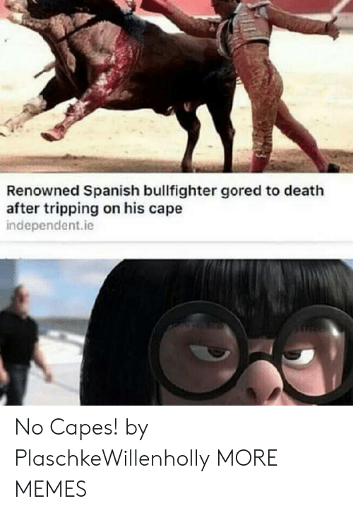 cape: Renowned Spanish bullfighter gored to death  after tripping on his cape  independent.ie No Capes! by PlaschkeWillenholly MORE MEMES