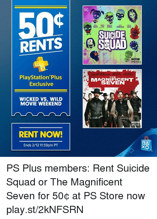 Dank, Suicide Squad, and Magnificent: RENTS  PlayStation Plus  Exclusive  WICKED VS. WILD  MOVIE WEEKEND  RENT NOW!  Ends 2/12 11:59pm PT  SUICIDE  S UAD  PG-13  WASH IN QTON, PPI ATT HAWK  MAGNIFICENT  SEVEN  13  OA  XO PS Plus members: Rent Suicide Squad or The Magnificent Seven for 50¢ at PS Store now play.st/2kNFSRN