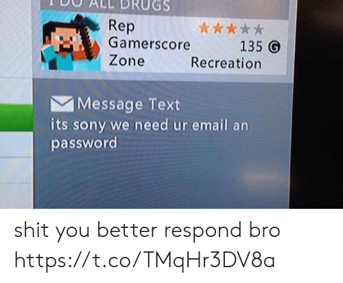 Password: Rep  Gamerscore  Zone  135 G  Recreation  Message Text  its sony we need ur email an  password shit you better respond bro https://t.co/TMqHr3DV8a