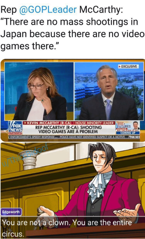 "News, Police, and Video Games: Rep @GOPLeader McCarthy:  ""There are no mass shootings in  Japan because there are no video  games there.""  EXCLUSIVE  KEVIN MCCARTHY (R-CA) HOUSE MINORITY LEADER  REP MCCARTHY (R-CA): SHOOTING  VIDEO GAMES ARE A PROBLEM  SUNDAY  FOX  NEWS  FUTURES  XCLUSIVE  REP TIM RYAN (D-OH)  COMING UP  channel  ENFORCEMENT'S SPEEDY RESPONSE... POLICE HAVE NOT IDENTIFIED SUSPECT OR A MOTIVE  MFOX NE  oof  Edgeworth  