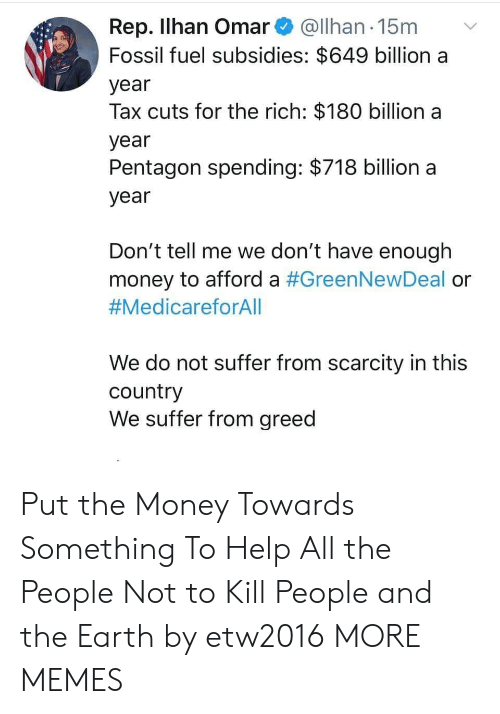 Rep: Rep. Ilhan Omar@Ilhan 15m  Fossil fuel subsidies: $649 billion a  year  Tax cuts for the rich: $180 billion a  year  Pentagon spending: $718 billion a  year  Don't tell me we don't have enough  money to afford a #GreenNewDeal or  #MedicareforAll  We do not suffer from scarcity in this  country  We suffer from greed Put the Money Towards Something To Help All the People Not to Kill People and the Earth by etw2016 MORE MEMES
